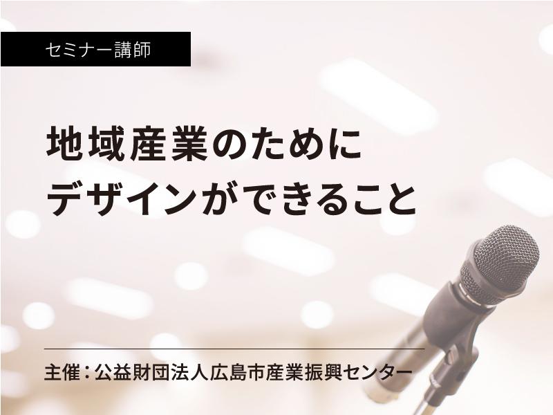 公益財団法人広島市産業振興センター「ローカルとデザイン」:セミナー講師